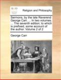 Sermons, by the Late Reverend George Carr, in Two Volumes the Seventh Edition; to Which Is Prefixed, Some Account of the Author Volume 2 Of, George Carr, 1140777602