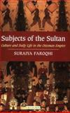 Subjects of the Sultan : Culture and Daily Life in the Ottoman Empire, Faroqhi, Suraiya, 1850437602