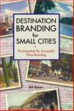 Destination Branding for Small Cities : The Essentials for Successful Place Branding, Baker, Bill, 0979707609