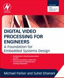 Digital Video Processing for Engineers : A Foundation for Embedded Systems Design, Dhanani, Suhel and Parker, Michael, 0124157602