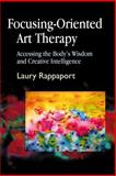 Focusing-Oriented Art Therapy : Accessing the Body's Wisdom and Creative Intelligence, Rappaport, Laury, 1843107600