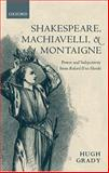 Shakespeare, Machiavelli, and Montaigne : Power and Subjectivity from Richard II to Hamlet, Grady, Hugh, 0199257604