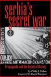 Serbia's Secret War : Propaganda and the Deceit of History, Cohen, Philip J., 0890967601