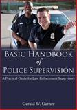 Basic Handbook of Police Supervision : A Practical Guide for Law Enforcement Supervisors, Garner, Gerald W., 0398087601