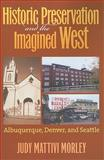 Historic Preservation and the Imagined West, Morley, Judy Mattivi, 0700617604