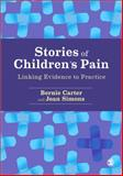 Stories of Children's Pain : Linking Evidence and Practice, Carter, Bernie and Simons, Joan, 1446207617