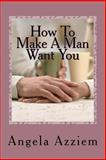 How to Make a Man Want You, Angela Azziem, 1467917613