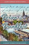 Learn German with Stories: Ferien in Frankfurt - 10 Short Stories for Beginners, André Klein, 1494337614