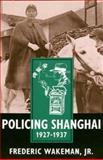 Policing Shanghai, 1927-1937, Wakeman, Frederic, Jr., 0520207610