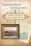 Independent Immigrants : A Settlement of Hanoverian Germans in Western Missouri, Frizzell, Robert W., 0826217613
