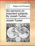 Six Sermons on Important Subjects by Josiah Tucker, Josiah Tucker, 114086761X