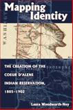 Mapping Identity : The Creation of the Coeur d'Alene Indian Reservation, 1805-1902, Woodworth-Ney, Laura, 0870817612