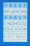 Ideas Influencing Early Childhood Education : A Theoretical Analysis, Weber, Evelyn, 0807727628