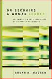 On Becoming a Woman Leader : Learning from the Experiences of University Presidents, Madsen, Susan R., 0470197625