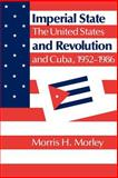 Imperial State and Revolution : The United States and Cuba, 1952-1986, Morley, Morris H., 0521357624