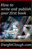 How to Write and Publish Your First Book, Dwight Clough, 1484177622