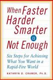 When Faster Harder Smarter Is Not Enough : Six Steps to Achieving What You Want in a Rapid-Fire World, Cramer, Kathryn D., 0071407626