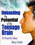 Unleashing the Potential of the Teenage Brain : Ten Powerful Ideas, Corbin, Barry, 1412957621