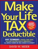 Make Your Life Tax Deductible : Easy Techniques to Reduce Your Taxes and Start Building Wealth Immediately, Meier, David W., 0071467629
