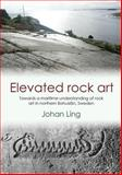 Elevated Rock Art - Towards a Maritime Understanding of Bronze Age Rock Art in Northern Bohuslan, Sweden, Ling, Johan, 1782977627
