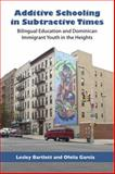 Additive Schooling in Subtractive Times : Bilingual Education and Dominican Immigrant Youth in the Heights, Bartlett, Lesley and Garcia, Ofelia, 0826517633