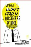 What I Didn't Learn in Business School, Jay Barney and Trish Gorman Clifford, 1422157636