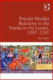Popular Muslim Reactions to the Franks in the Levant, 1097-1291, Mallett, Alex, 1472417631