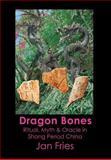 Dragon Bones - Ritual, Myth and Oracle in Shang Period China, Jan Fries, 1905297637
