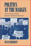 Politics at the Margin : Historical Studies of Public Expression Outside the Mainstream, Herbst, Susan, 0521477638