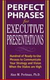 Perfect Phrases for Executive Presentations : Hundreds of Ready-to-Use Phrases to Use to Communicate Your Strategy and Vision When the Stakes Are High, Perlman, Alan M., 0071467637