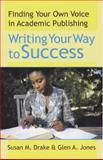 Writing Your Way to Success : Finding Your Own Voice in Academic Publishing, Drake, Susan M. and Jones, Glen A., 0913507636