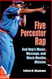 Five Percenter Rap : God Hop's Music, Message, and Black Muslim Mission, Miyakawa, Felicia M. and Miyakawa, Felicia, 0253217636