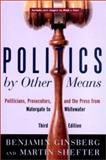 Politics by Other Means : Politicians, Prosecutors and the Press in the Post-Electoral Era, Ginsberg, Benjamin and Shefter, Martin, 0393977633
