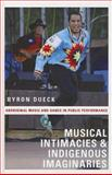 Musical Intimacies and Indigenous Imaginaries : Aboriginal Music and Dance in Public Performance, Dueck, Byron, 0199747644
