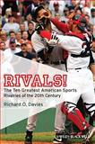 Rivals! : The Ten Greatest American Sports Rivalries of the 20th Century, Davies, Richard O., 1405177640