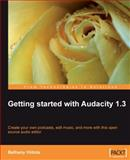 Getting Started with Audacity 1.3 : Create Your Own Podcasts, Edit Music, and More with This Open Source Audio Editor, Hiitola, Bethany, 1847197647