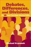 Debates, Differences and Divisions : The 25 Issues That Shape American Politics, Kryzanek, Michael, 0205617646