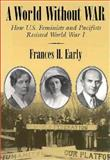 A World Without War : How U. S. Feminists and Pacifists Resisted World War I, Early, Frances H., 0815627645