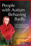People with Autism Behaving Badly : Helping People with ASD Move on from Behavioral and Emotional Challenges, Clements, John, 1843107651