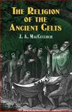The Religion of the Ancient Celts, J. A. MacCulloch, 048642765X