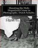 Shooting the Mob: Organized Crime in Photographs. Dutch Schultz, Shadrach Bond, 1477407650