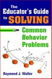 The Educator's Guide to Solving Common Behavior Problems, Waller, Raymond J., 1412957656
