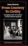 From Courtesy to Civility : Changing Codes of Conduct in Early Modern England, Bryson, Anna, 019821765X