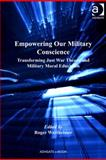 Empowering Our Military Conscience : Transforming Just War Theory and Military Moral Education,, 0754697657