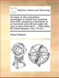 An Essay on the Comparative Advantages of Vertical and Horizontal Wind-Mills, Robert Beatson, 1170467652