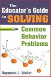 The Educator's Guide to Solving Common Behavior Problems, Waller, Raymond J., 1412957664