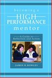 Becoming a High-Performance Mentor : A Guide to Reflection and Action, Rowley, James B., 1412917662