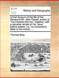 A Brief Account of the Life of the Reverend Mr John Rawlet, Author of the Christian Monitor Together, with a Valuable Remain of His, Never Before Pr, Thomas Bray, 1140967665