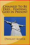 Chained to Be Free... Finding God in Prison!, Dwight Keefer, 1500497665