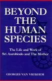 Beyond the Human Species : The Life and Work of Sri Aurobindo and the Mother, Van Vrekhem, Georges and van Vrekhem, Georges, 1557787662